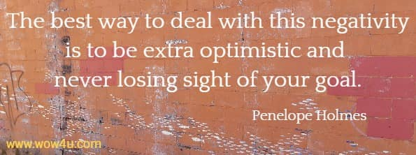 The best way to deal with this negativity is to be extra optimistic and never losing sight of your goal.  Penelope Holmes
