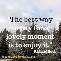 The best way to pay for a lovely moment is to enjoy it. Richard Bach
