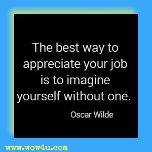 The best way to appreciate your job is to imagine yourself without one. Oscar Wilde