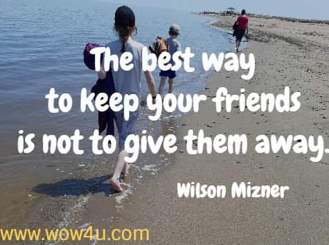 The best way to keep your friends is not to give them away.    Wilson Mizner