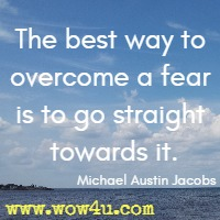 The best way to overcome a fear is to go straight towards it. Michael Austin Jacobs