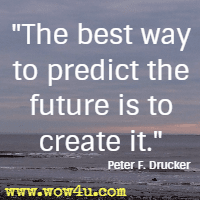 The best way to predict the future is to create it. Peter F. Drucker