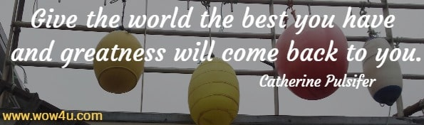Give the world the best you have and greatness will come back to you. Catherine Pulsifer