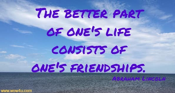The better part of one's life consists of one's friendships. Abraham Lincoln
