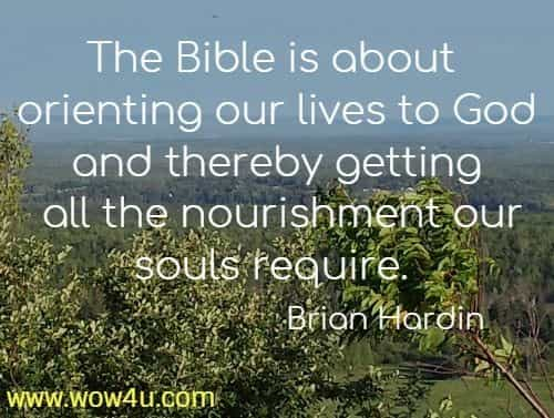 The Bible is about orienting our lives to God and thereby getting  all the nourishment our souls require. Brian Hardin