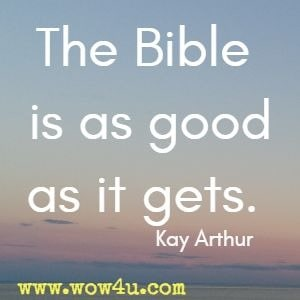 The Bible is as good as it gets. Kay Arthur