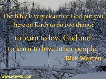 The Bible is very clear that God put you here on Earth to do two things:  to learn to love God and to learn to love other people.  Rick Warren