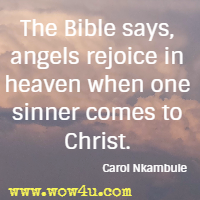 The Bible says, angels rejoice in heaven when one sinner comes to Christ. Carol Nkambule