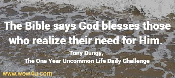 The Bible says God blesses those who realize their need for Him.  Tony Dungy, The One Year Uncommon Life Daily Challenge