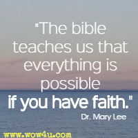 The bible teaches us that everything is possible if you have faith.