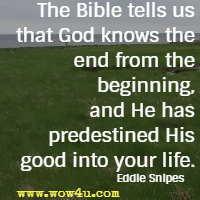 The Bible tells us that God knows the end from the beginning, and He has predestined His good into your life. Eddie Snipes