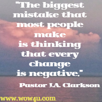 The biggest mistake that most people make is thinking that every change is negative. Pastor J.A. Clarkson