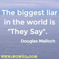 The biggest liar in the world is They Say.   Douglas Malloch
