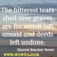 The bitterest tears shed over graves are for words left unsaid and deeds left undone. Harriet Beecher Stowe