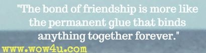 The bond of friendship is more like the permanent glue that binds anything together forever.