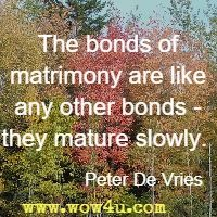 The bonds of matrimony are like any other bonds - they mature slowly.  Peter De Vries