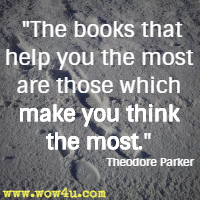 The books that help you the most are those which make you think the most.  Theodore Parker