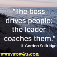 The boss drives people; the leader coaches them.  H. Gordon Selfridge