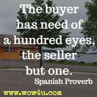 The buyer has need of a hundred eyes, the seller but one. Spanish Proverb