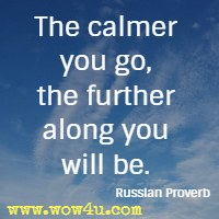 The calmer you go, the further along you will be. Russian Proverb