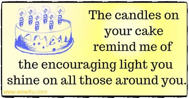 The candles on your cake remind me of the encouraging light you  shine on all those around you.