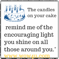 The candles on your cake remind me of the encouraging light you  shine on all those around you. Catherine Pulsifer