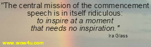 The central mission of the commencement speech is in itself ridiculous: to inspire at a moment that needs no inspiration.