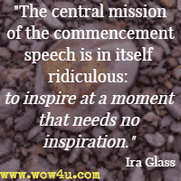 The central mission of the commencement speech is in itself ridiculous: to inspire at a moment that needs no inspiration. Ira Glass