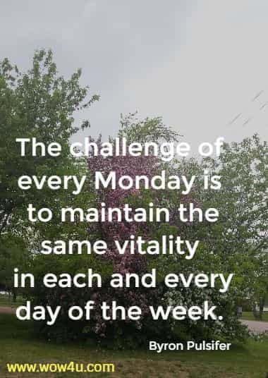 The challenge of every Monday is to maintain the same vitality  in each and every day of the week. Byron Pulsifer