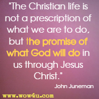 The Christian life is not a prescription of what we are to do, but the promise of what God will do in us through Jesus Christ. John Juneman