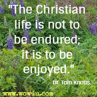 The Christian life is not to be endured; it is to be enjoyed.  Dr. Tom Knotts
