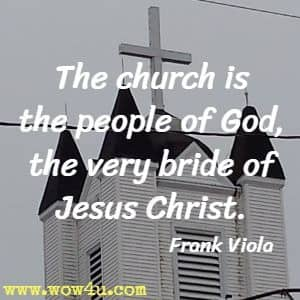 The church is the people of God, the very bride of Jesus Christ. Frank Viola