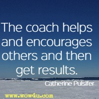 The coach helps and encourages others and then get results. Catherine Pulsifer