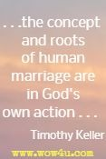 . . .the concept and roots of human marriage are in God's own action . . .  Timothy Keller