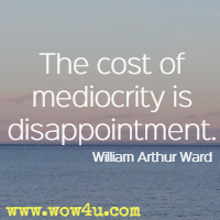 The cost of mediocrity is disappointment. William Arthur Ward