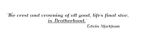 The crest and crowning of all good, life's final star, is Brotherhood. Edwin Markham