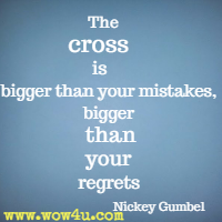 The cross is bigger than your mistakes, bigger than your regrets, bigger than the secrets you hold. Nickey Gumbel