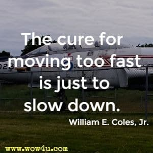 The cure for moving too fast is just to slow down. William E. Coles, Jr.