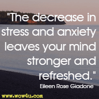 The decrease in stress and anxiety leaves your mind stronger and refreshed.  Eileen Rose Giadone