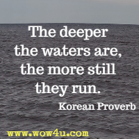 The deeper the waters are, the more still they run. Korean Proverb