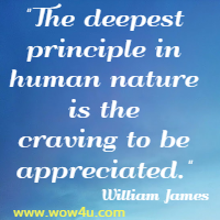 The deepest principle in human nature is the craving to be appreciated. William James