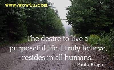 The desire to live a purposeful life, I truly believe, resides in all humans. Paulo Braga