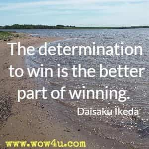 The determination to win is the better part of winning. Daisaku Ikeda