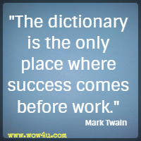 The dictionary is the only place where success comes before work.  Mark Twain
