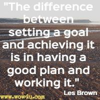 The difference between setting a goal and achieving it is in having a good plan and working it. Les Brown