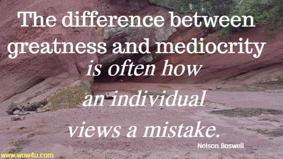 The difference between greatness and mediocrity is often how an individual  views a mistake. Nelson Boswell
