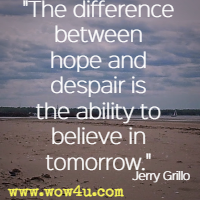 The difference between hope and despair is the ability to believe in tomorrow. Jerry Grillo