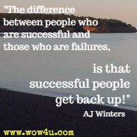 The difference between people who are successful and those who are failures, is that successful people get back up! AJ Winters