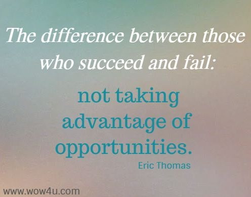 The difference between those who succeed and fail: not taking advantage of opportunities.    Eric Thomas