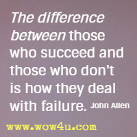 The difference between those who succeed and those who don't is how they deal with failure. John Allen